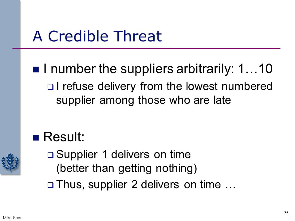 A Credible Threat I number the suppliers arbitrarily: 1…10  I refuse delivery from the lowest numbered supplier among those who are late Result:  Su