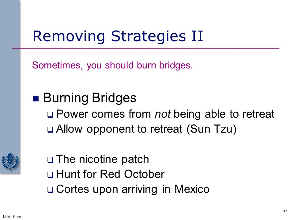 Removing Strategies II Sometimes, you should burn bridges. Burning Bridges  Power comes from not being able to retreat  Allow opponent to retreat (S