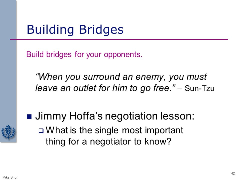"""Building Bridges Build bridges for your opponents. """"When you surround an enemy, you must leave an outlet for him to go free."""" – Sun-Tzu Jimmy Hoffa's"""