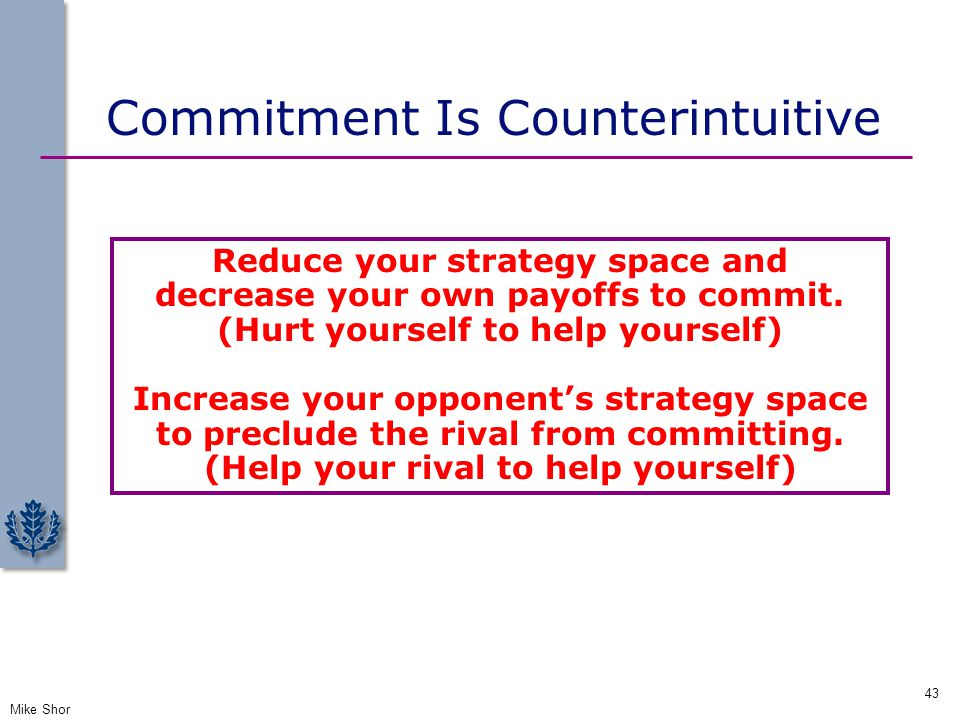 Commitment Is Counterintuitive Mike Shor 43 Reduce your strategy space and decrease your own payoffs to commit. (Hurt yourself to help yourself) Incre
