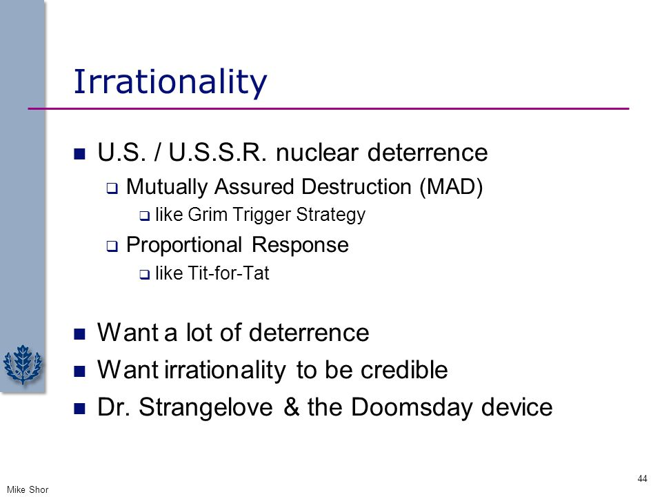 Irrationality U.S. / U.S.S.R. nuclear deterrence  Mutually Assured Destruction (MAD)  like Grim Trigger Strategy  Proportional Response  like Tit-