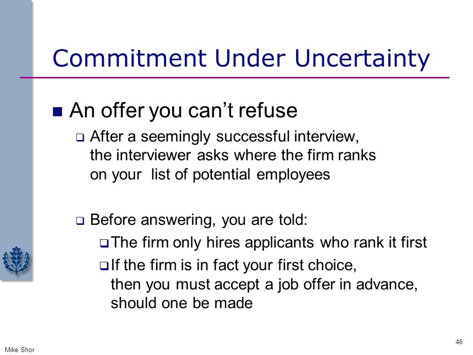 Commitment Under Uncertainty An offer you can't refuse  After a seemingly successful interview, the interviewer asks where the firm ranks on your lis