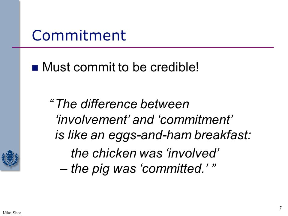 """Commitment Must commit to be credible! """"The difference between 'involvement' and 'commitment' is like an eggs-and-ham breakfast: the chicken was 'invo"""