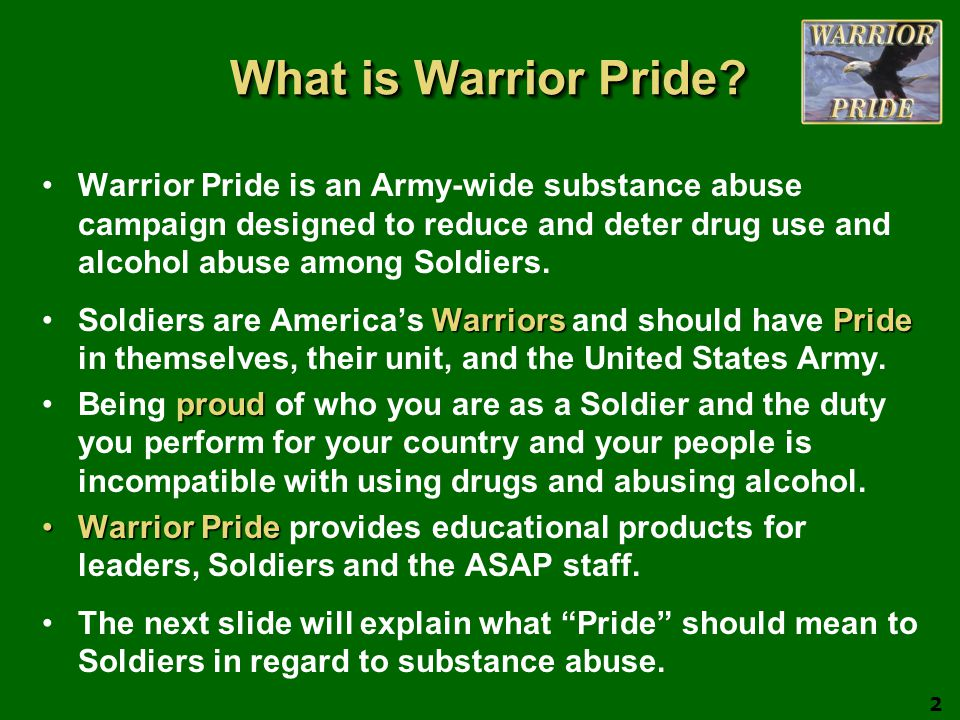What is Warrior Pride? Warrior Pride is an Army-wide substance abuse campaign designed to reduce and deter drug use and alcohol abuse among Soldiers.