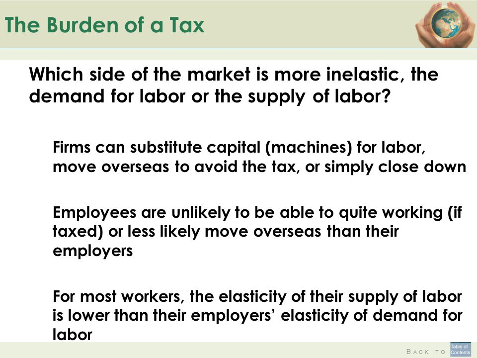 B ACK TO The Burden of a Tax Which side of the market is more inelastic, the demand for labor or the supply of labor? Firms can substitute capital (ma