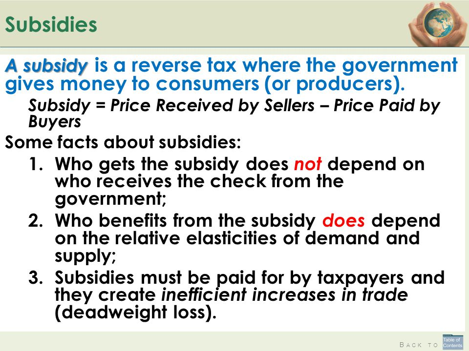 B ACK TO Subsidies A subsidy A subsidy is a reverse tax where the government gives money to consumers (or producers). Subsidy = Price Received by Sell