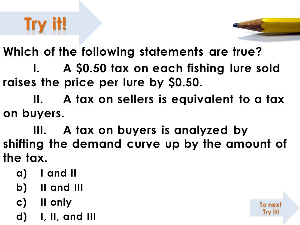 Which of the following statements are true? I.A $0.50 tax on each fishing lure sold raises the price per lure by $0.50. II.A tax on sellers is equival