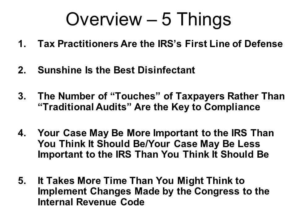 "Overview – 5 Things 1.Tax Practitioners Are the IRS's First Line of Defense 2.Sunshine Is the Best Disinfectant 3.The Number of ""Touches"" of Taxpayers"