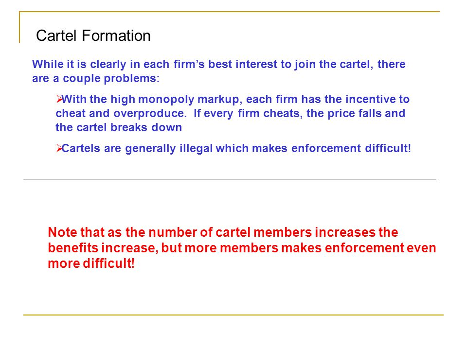 Cartel Formation While it is clearly in each firm's best interest to join the cartel, there are a couple problems:  With the high monopoly markup, ea