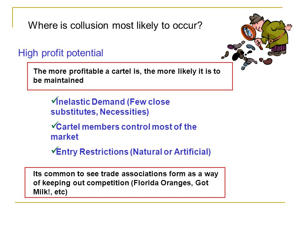Where is collusion most likely to occur? High profit potential The more profitable a cartel is, the more likely it is to be maintained Inelastic Deman