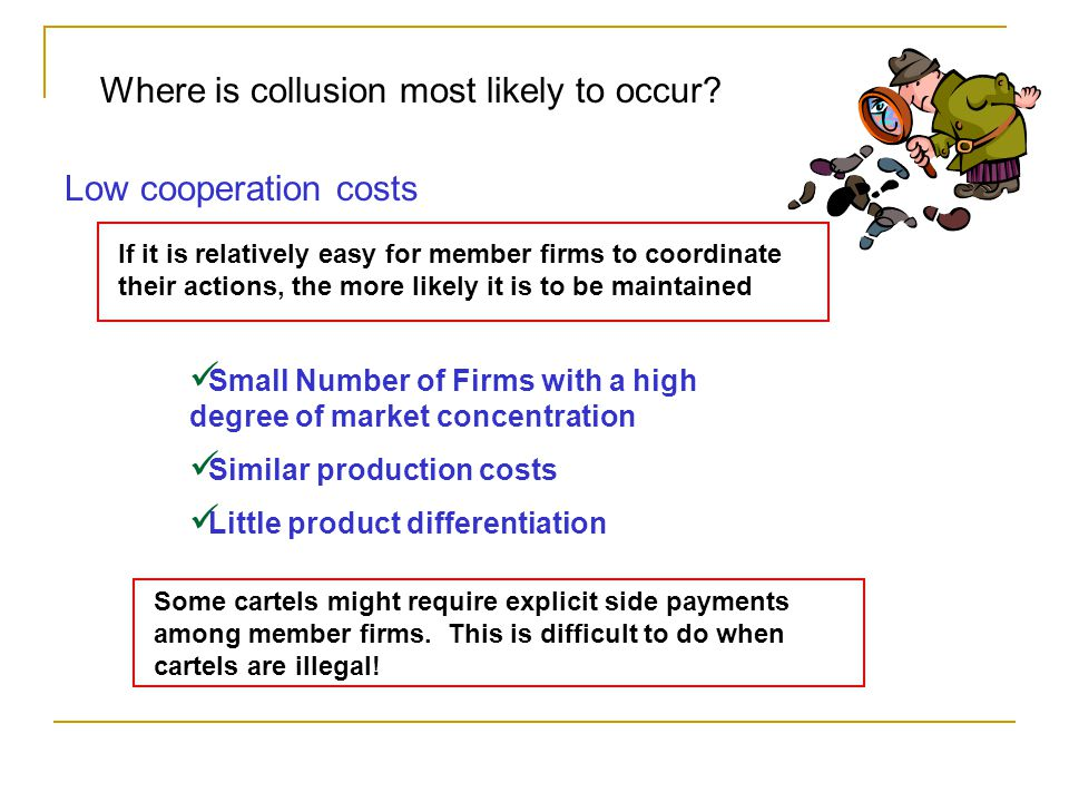 Where is collusion most likely to occur? Low cooperation costs If it is relatively easy for member firms to coordinate their actions, the more likely