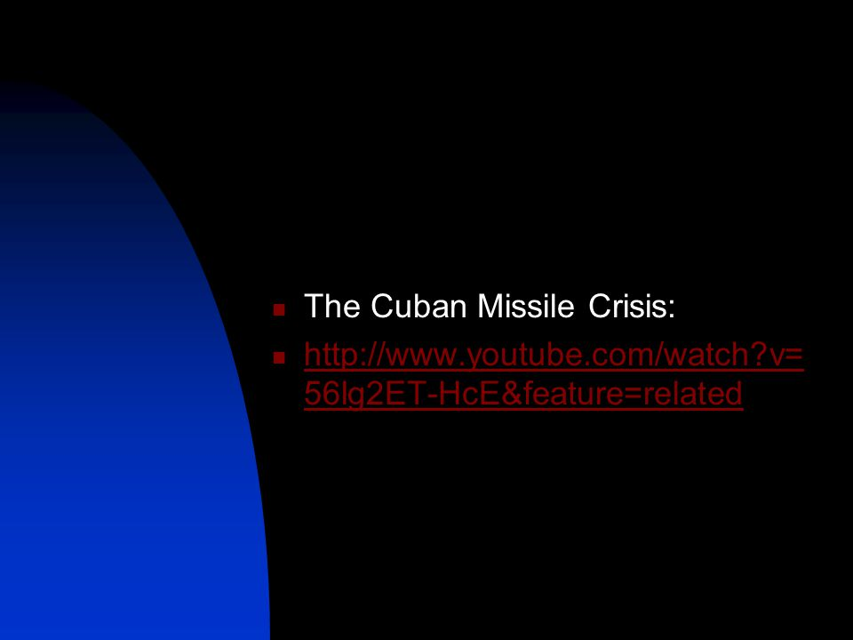 The Cuban Missile Crisis: http://www.youtube.com/watch v= 56lg2ET-HcE&feature=related http://www.youtube.com/watch v= 56lg2ET-HcE&feature=related