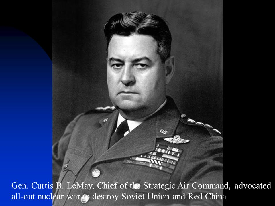 Gen. Curtis B. LeMay, Chief of the Strategic Air Command, advocated all-out nuclear war to destroy Soviet Union and Red China