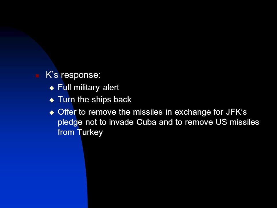 K's response:  Full military alert  Turn the ships back  Offer to remove the missiles in exchange for JFK's pledge not to invade Cuba and to remove US missiles from Turkey