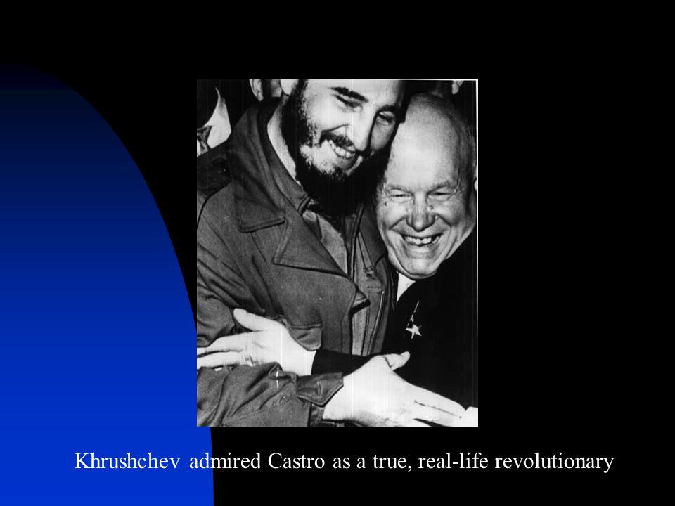 Khrushchev admired Castro as a true, real-life revolutionary