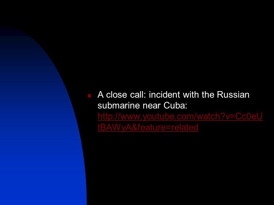 A close call: incident with the Russian submarine near Cuba: http://www.youtube.com/watch?v=Cc0eU tBAWyA&feature=related http://www.youtube.com/watch?