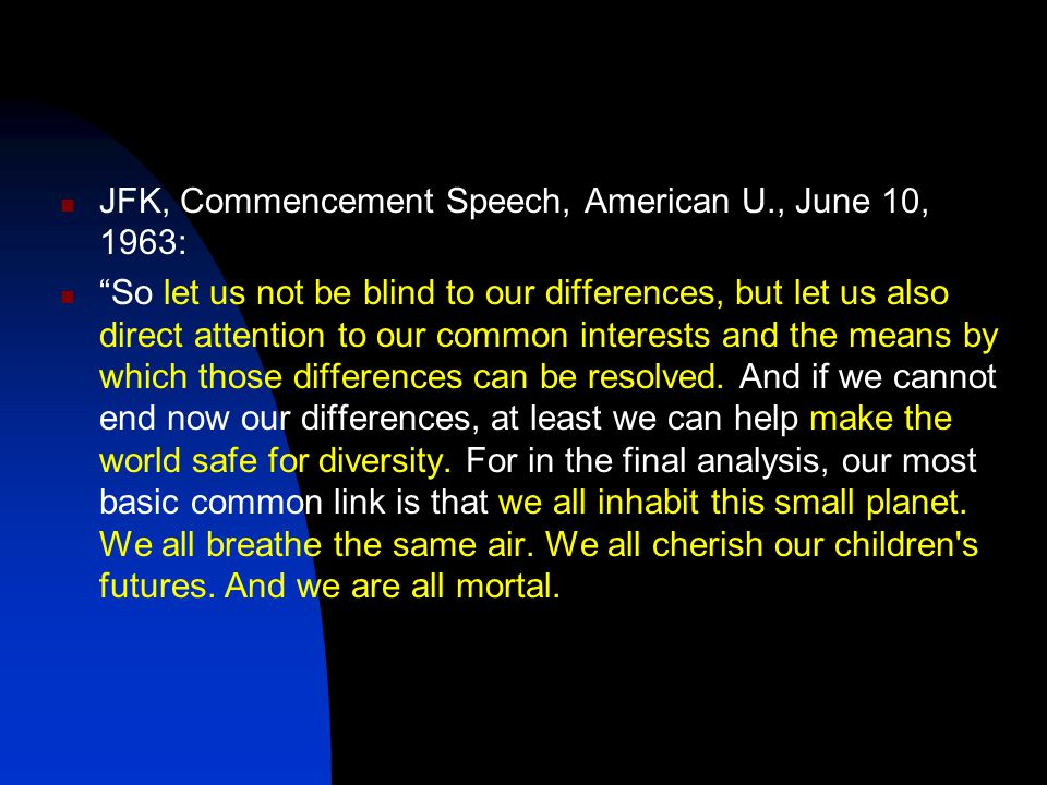 JFK, Commencement Speech, American U., June 10, 1963: So let us not be blind to our differences, but let us also direct attention to our common interests and the means by which those differences can be resolved.