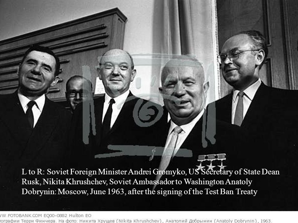 L to R: Soviet Foreign Minister Andrei Gromyko, US Secretary of State Dean Rusk, Nikita Khrushchev, Soviet Ambassador to Washington Anatoly Dobrynin: Moscow, June 1963, after the signing of the Test Ban Treaty
