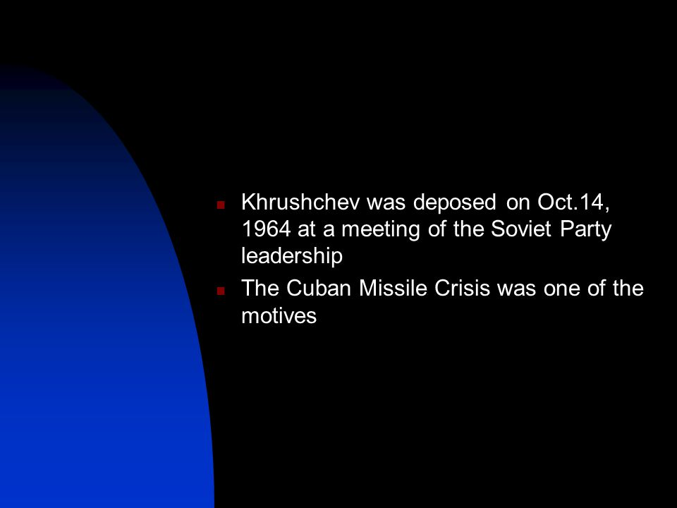 Khrushchev was deposed on Oct.14, 1964 at a meeting of the Soviet Party leadership The Cuban Missile Crisis was one of the motives