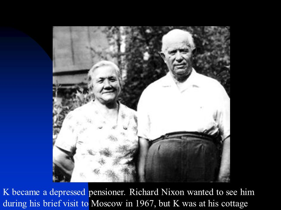 K became a depressed pensioner. Richard Nixon wanted to see him during his brief visit to Moscow in 1967, but K was at his cottage