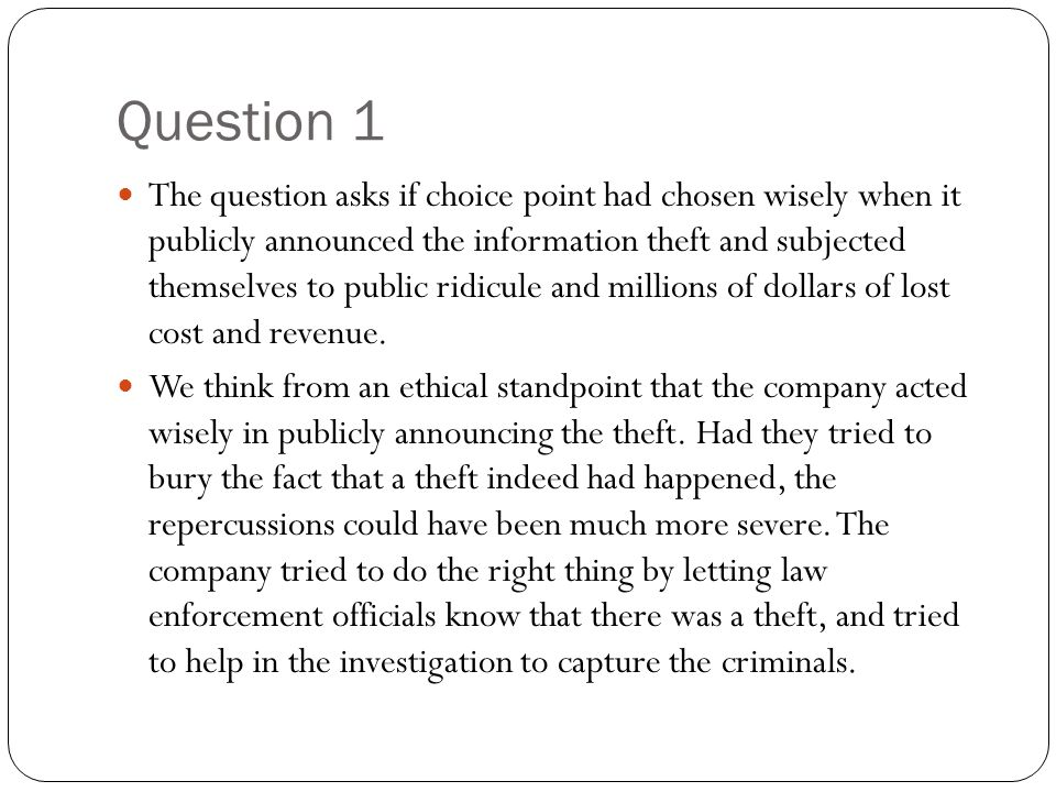 Question 1 The question asks if choice point had chosen wisely when it publicly announced the information theft and subjected themselves to public rid