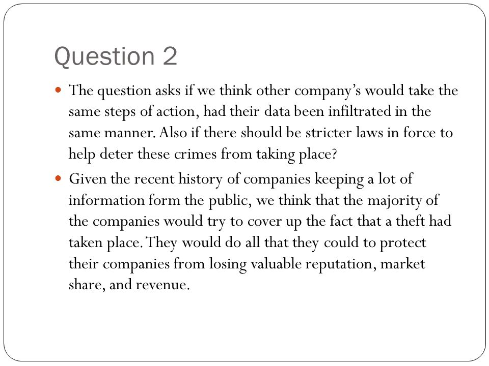 Question 2 The question asks if we think other company's would take the same steps of action, had their data been infiltrated in the same manner. Also