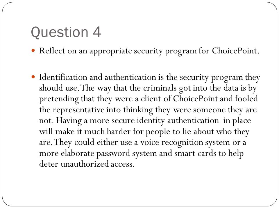 Question 4 Reflect on an appropriate security program for ChoicePoint. Identification and authentication is the security program they should use. The