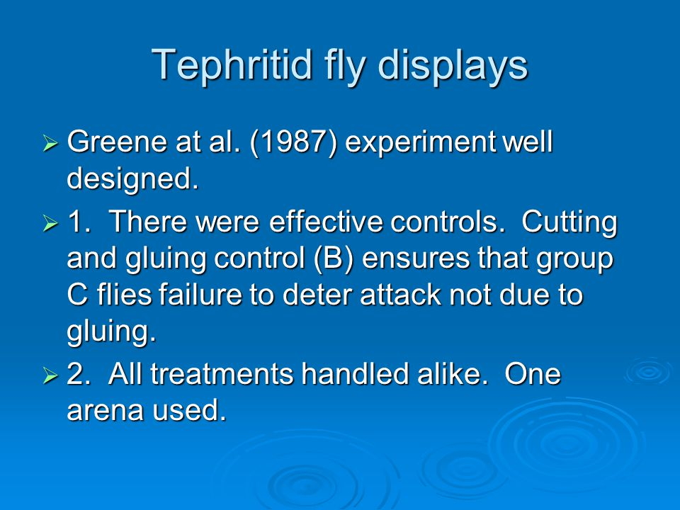 Tephritid fly displays  Greene at al. (1987) experiment well designed.  1. There were effective controls. Cutting and gluing control (B) ensures tha