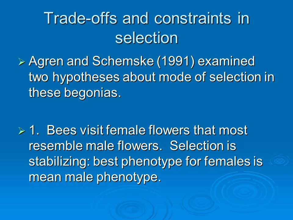 Trade-offs and constraints in selection  Agren and Schemske (1991) examined two hypotheses about mode of selection in these begonias.  1. Bees visit