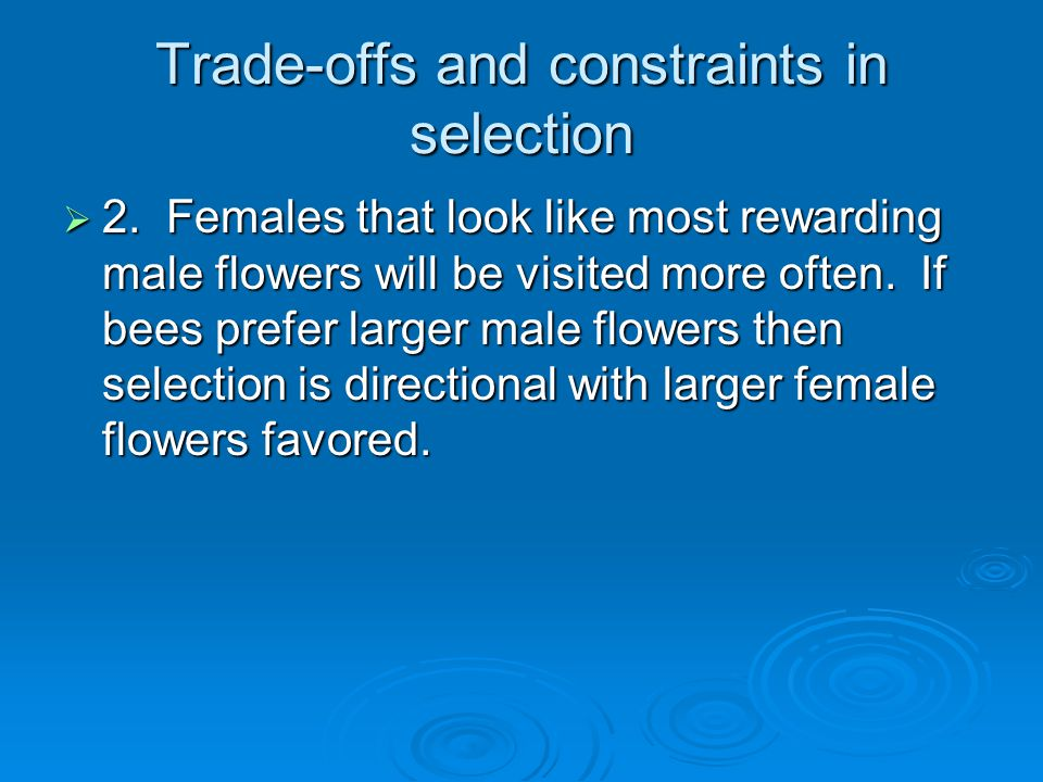 Trade-offs and constraints in selection  2. Females that look like most rewarding male flowers will be visited more often. If bees prefer larger male