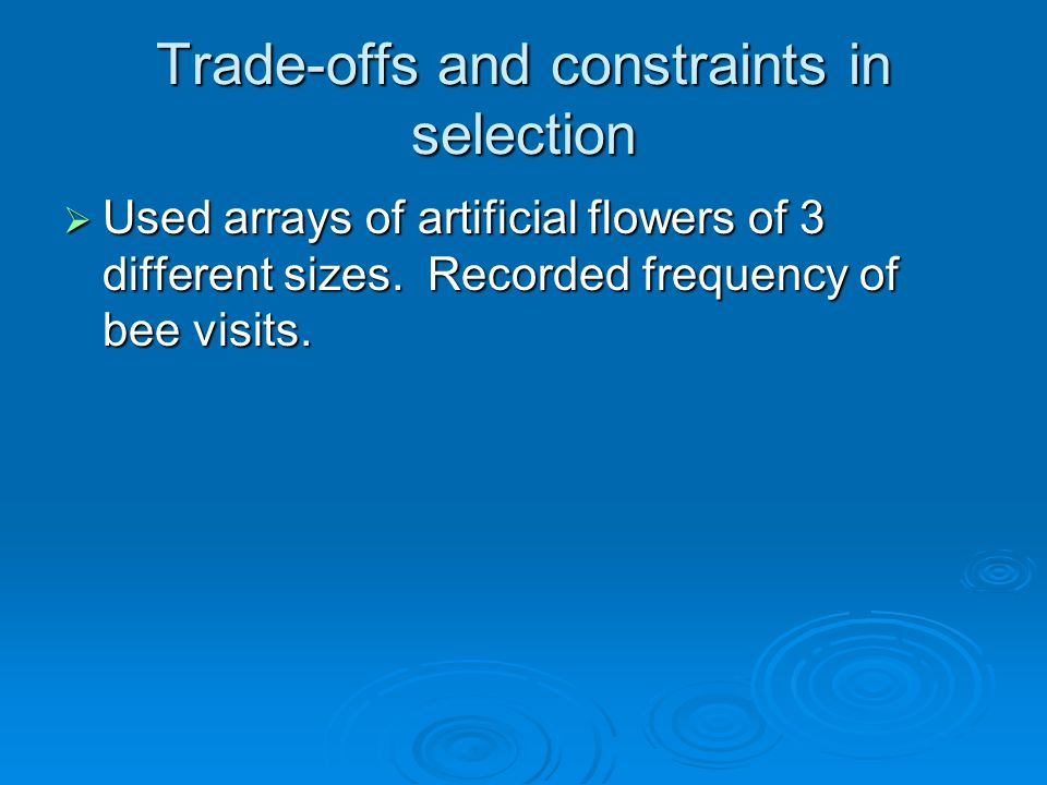 Trade-offs and constraints in selection  Used arrays of artificial flowers of 3 different sizes.