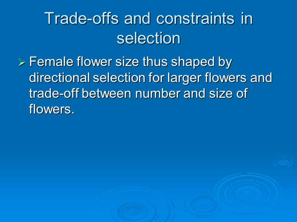 Trade-offs and constraints in selection  Female flower size thus shaped by directional selection for larger flowers and trade-off between number and size of flowers.