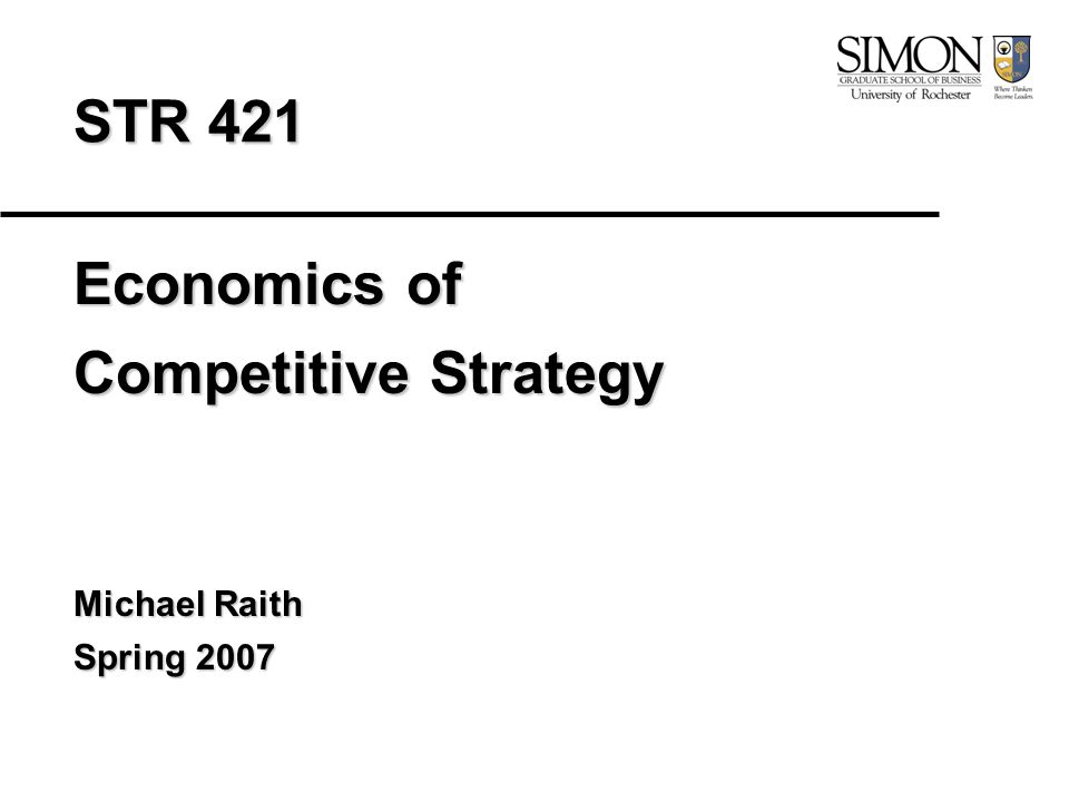 STR 421 Economics of Competitive Strategy Michael Raith Spring 2007