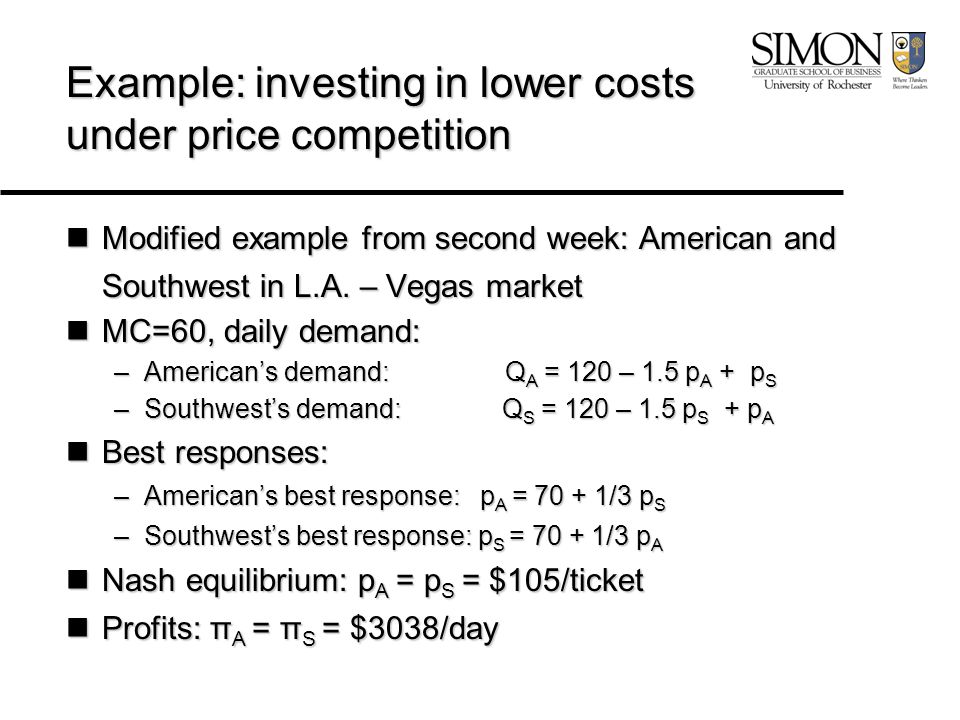 Example: investing in lower costs under price competition Modified example from second week: American and Southwest in L.A. – Vegas market Modified ex