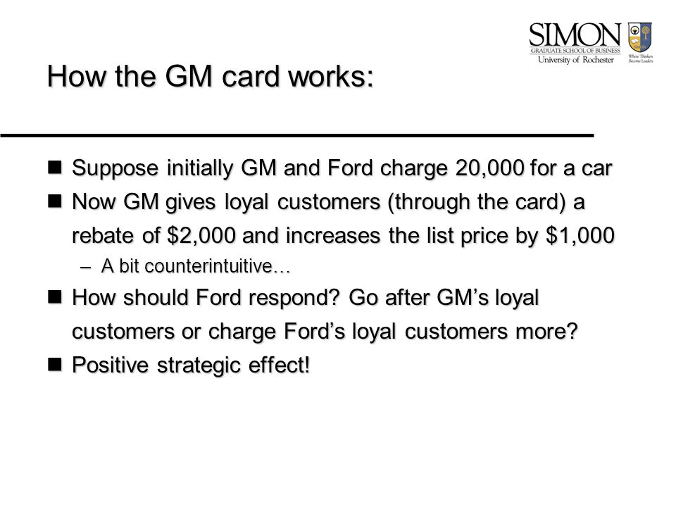 How the GM card works: Suppose initially GM and Ford charge 20,000 for a car Suppose initially GM and Ford charge 20,000 for a car Now GM gives loyal