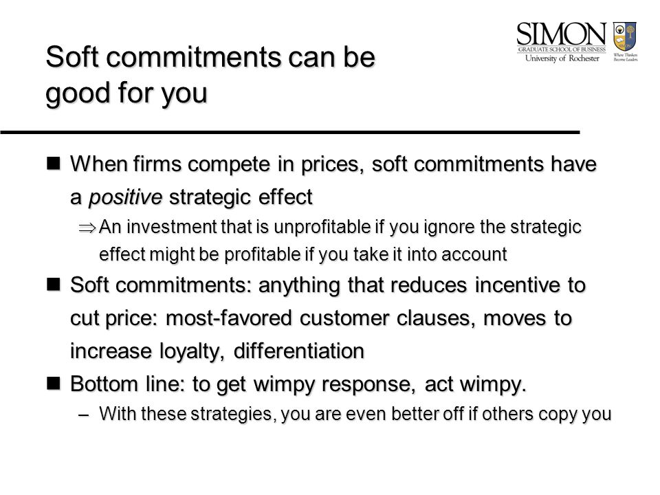 Soft commitments can be good for you When firms compete in prices, soft commitments have a positive strategic effect When firms compete in prices, soft commitments have a positive strategic effect  An investment that is unprofitable if you ignore the strategic effect might be profitable if you take it into account Soft commitments: anything that reduces incentive to cut price: most-favored customer clauses, moves to increase loyalty, differentiation Soft commitments: anything that reduces incentive to cut price: most-favored customer clauses, moves to increase loyalty, differentiation Bottom line: to get wimpy response, act wimpy.