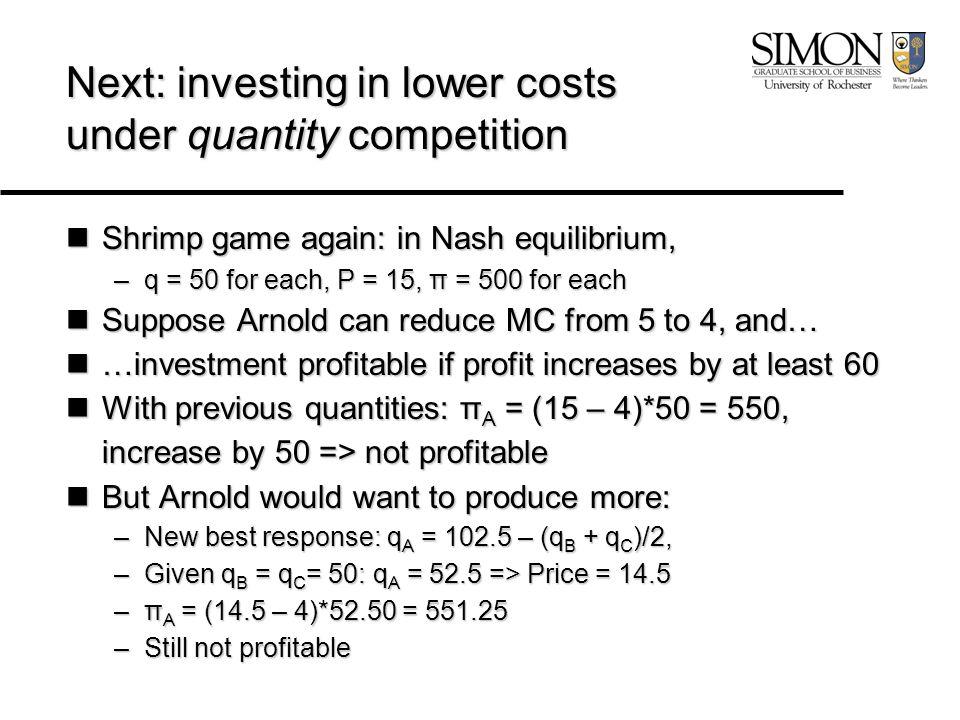 Next: investing in lower costs under quantity competition Shrimp game again: in Nash equilibrium, Shrimp game again: in Nash equilibrium, –q = 50 for