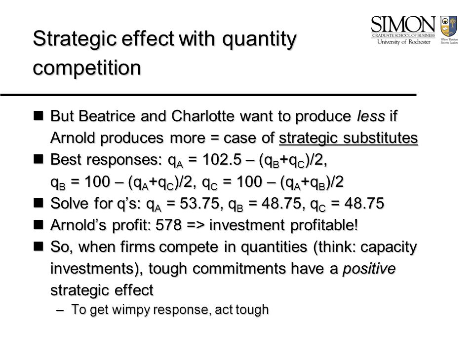 Strategic effect with quantity competition But Beatrice and Charlotte want to produce less if Arnold produces more = case of strategic substitutes But Beatrice and Charlotte want to produce less if Arnold produces more = case of strategic substitutes Best responses: q A = 102.5 – (q B +q C )/2, Best responses: q A = 102.5 – (q B +q C )/2, q B = 100 – (q A +q C )/2, q C = 100 – (q A +q B )/2 Solve for q's: q A = 53.75, q B = 48.75, q C = 48.75 Solve for q's: q A = 53.75, q B = 48.75, q C = 48.75 Arnold's profit: 578 => investment profitable.