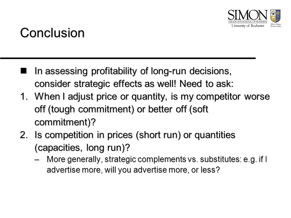 Conclusion In assessing profitability of long-run decisions, consider strategic effects as well! Need to ask: In assessing profitability of long-run d