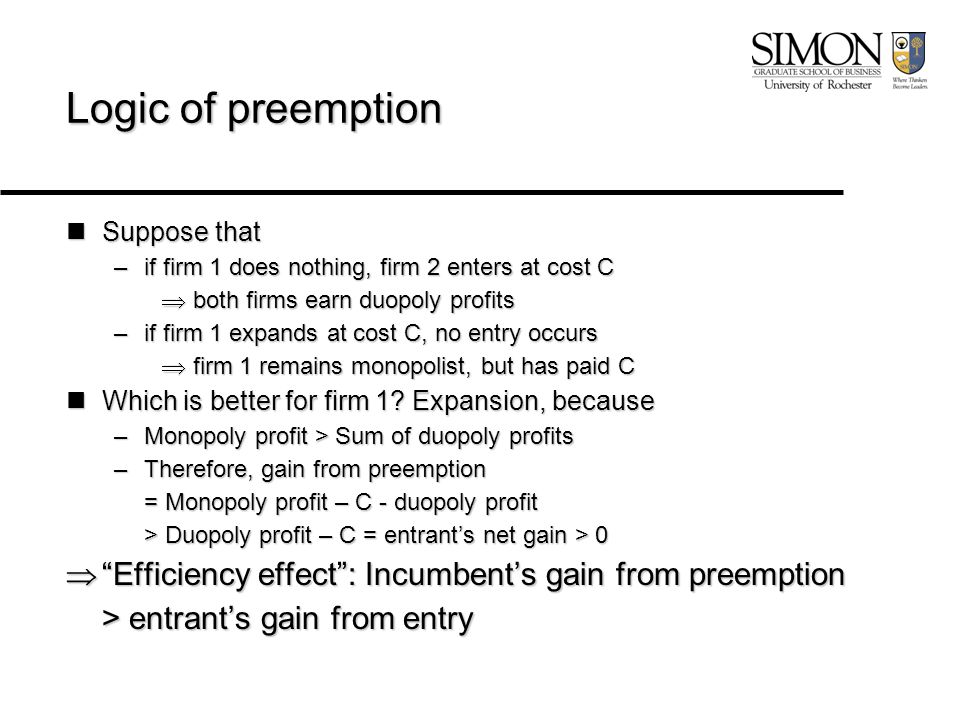 Logic of preemption Suppose that Suppose that –if firm 1 does nothing, firm 2 enters at cost C  both firms earn duopoly profits –if firm 1 expands at cost C, no entry occurs  firm 1 remains monopolist, but has paid C Which is better for firm 1.