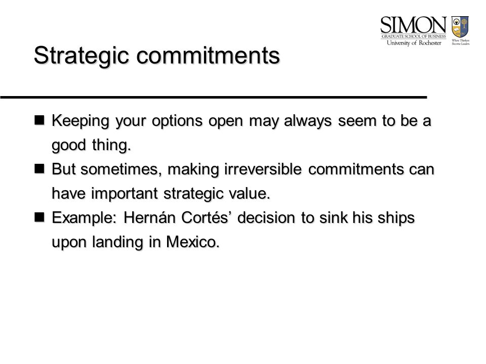 Strategic commitments Keeping your options open may always seem to be a good thing.