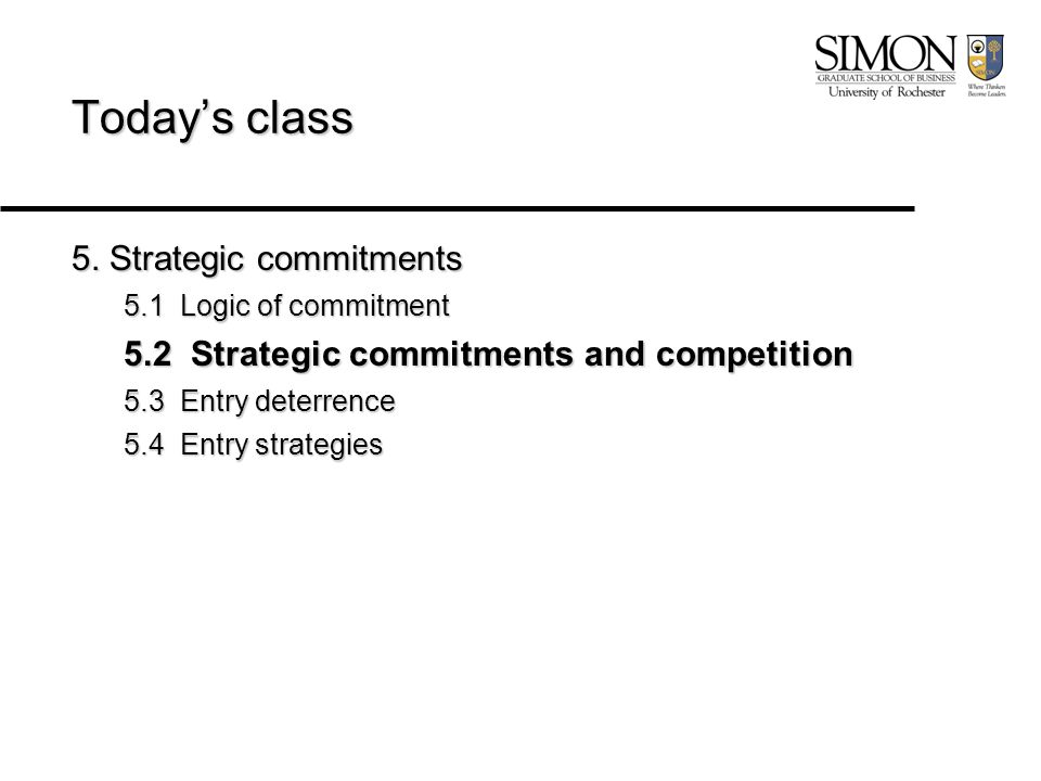 Today's class 5. Strategic commitments 5.1 Logic of commitment 5.2 Strategic commitments and competition 5.3 Entry deterrence 5.4 Entry strategies