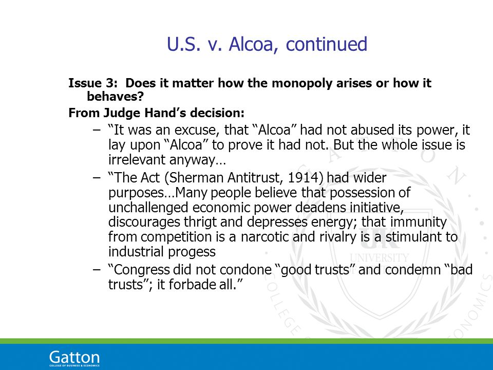 U.S. v. Alcoa, continued Issue 3: Does it matter how the monopoly arises or how it behaves.
