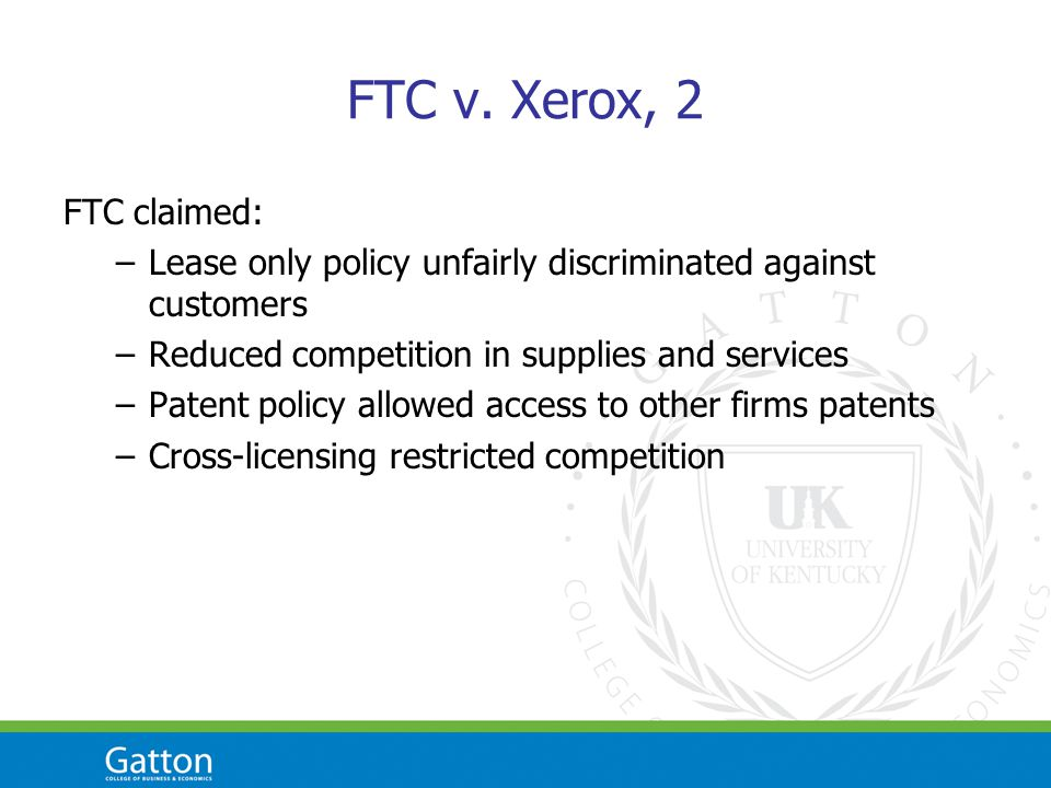 FTC v. Xerox, 2 FTC claimed: –Lease only policy unfairly discriminated against customers –Reduced competition in supplies and services –Patent policy