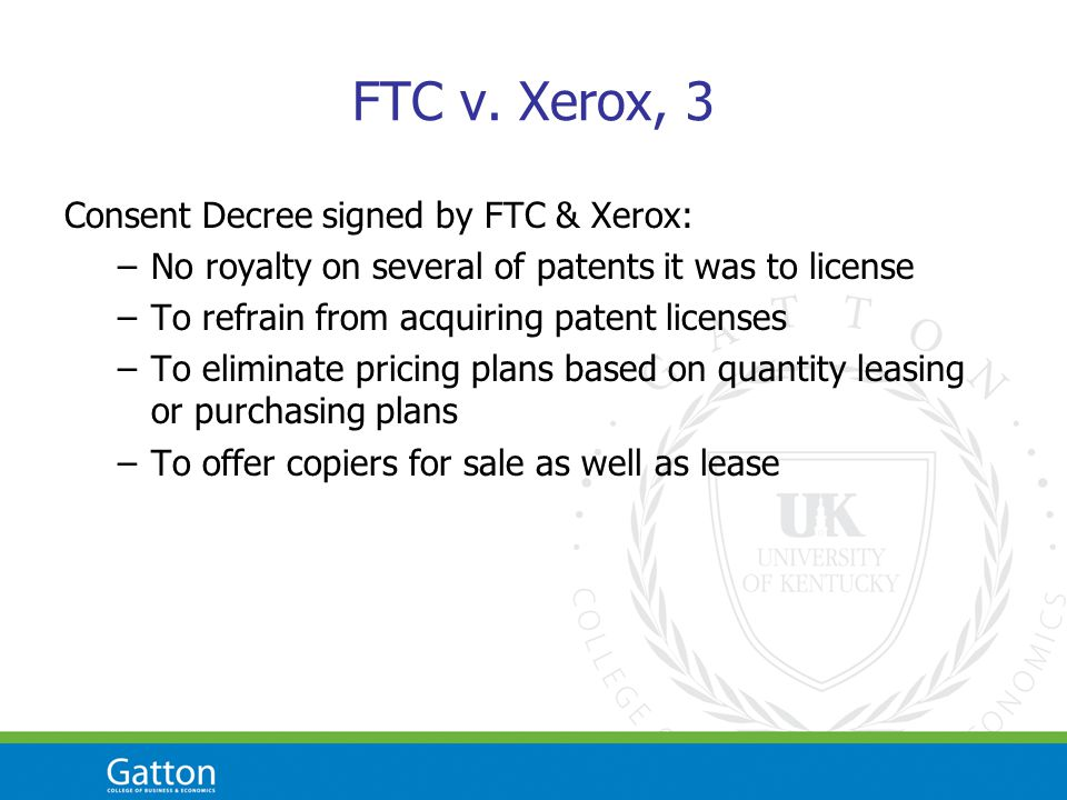 FTC v. Xerox, 3 Consent Decree signed by FTC & Xerox: –No royalty on several of patents it was to license –To refrain from acquiring patent licenses –