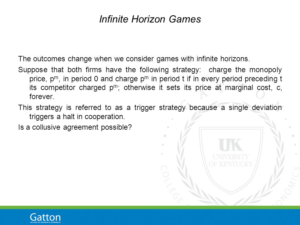 Infinite Horizon Games The outcomes change when we consider games with infinite horizons.