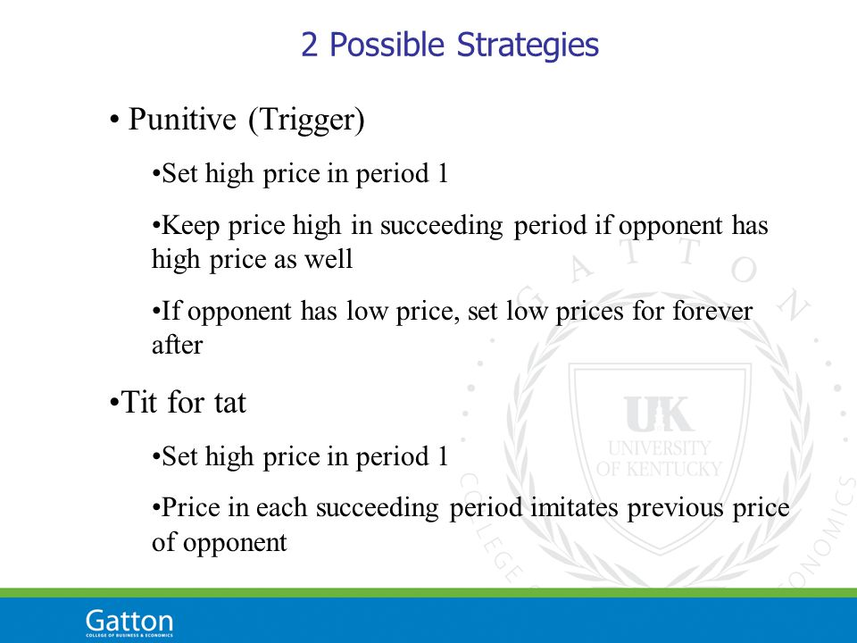 2 Possible Strategies Punitive (Trigger) Set high price in period 1 Keep price high in succeeding period if opponent has high price as well If opponent has low price, set low prices for forever after Tit for tat Set high price in period 1 Price in each succeeding period imitates previous price of opponent