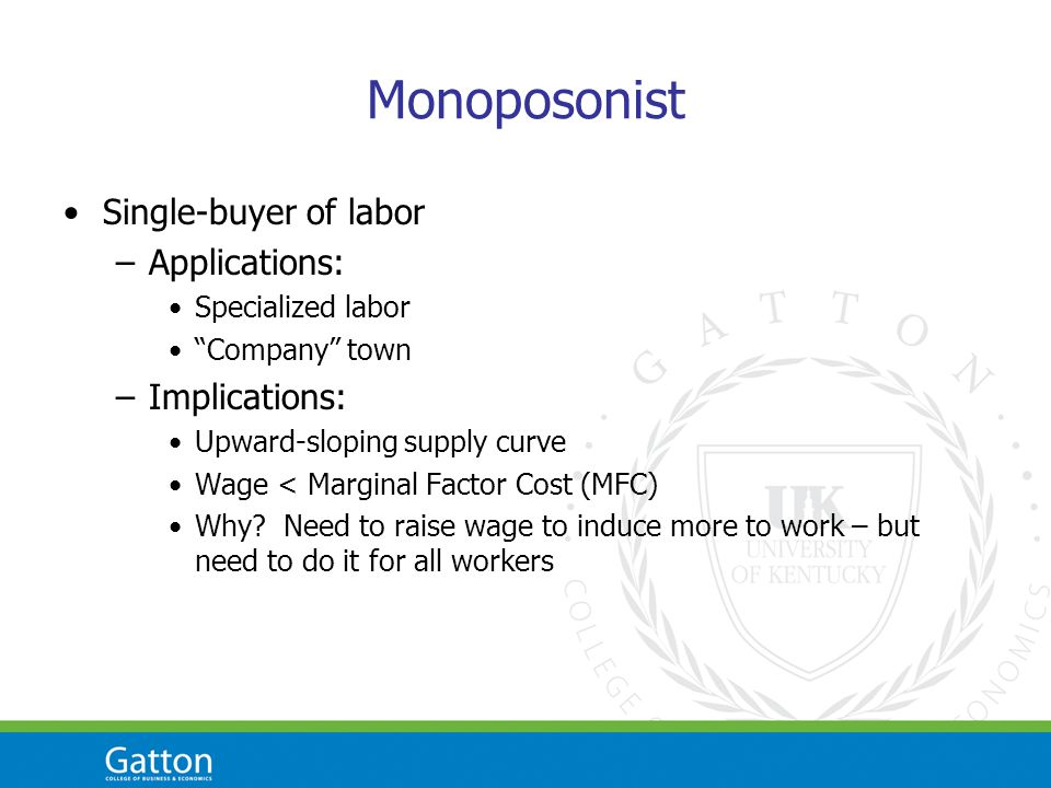 Monoposonist Single-buyer of labor –Applications: Specialized labor Company town –Implications: Upward-sloping supply curve Wage < Marginal Factor Cost (MFC) Why.