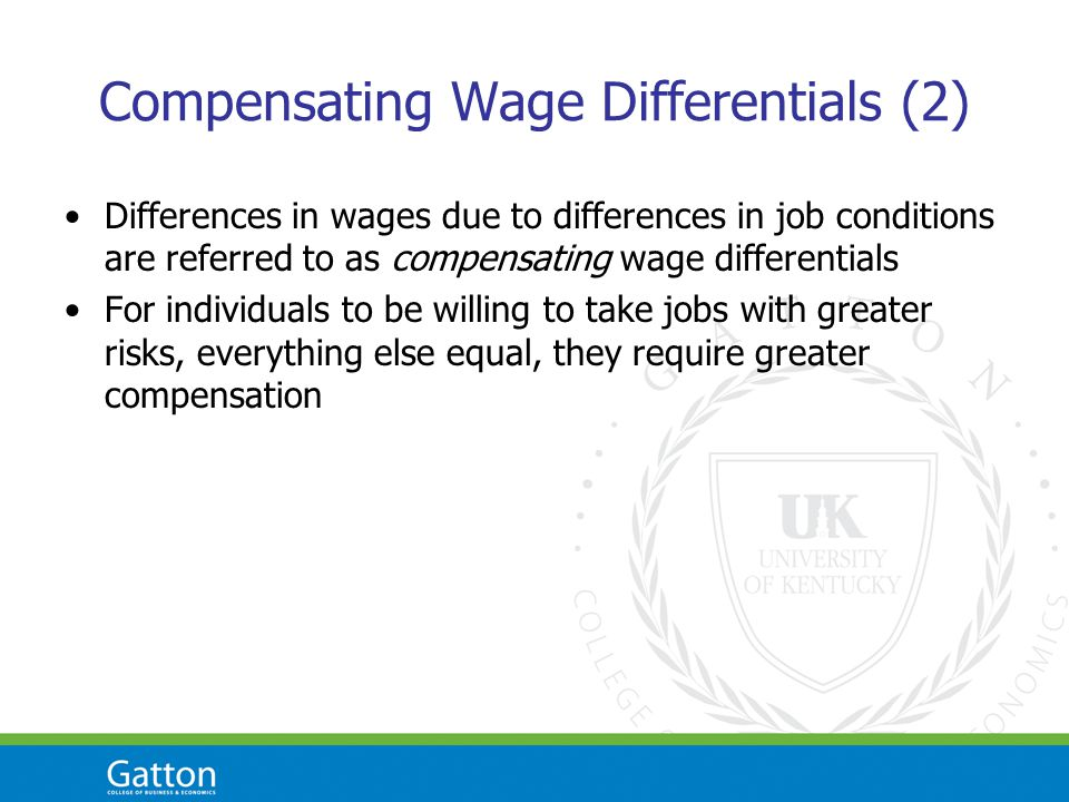 Compensating Wage Differentials (2) Differences in wages due to differences in job conditions are referred to as compensating wage differentials For individuals to be willing to take jobs with greater risks, everything else equal, they require greater compensation