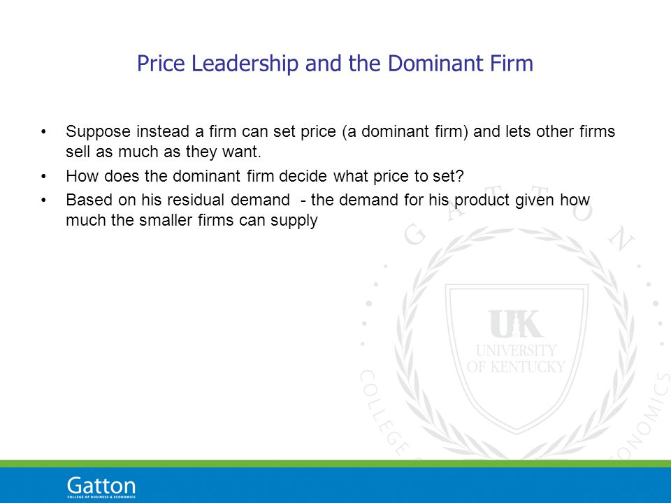 Price Leadership and the Dominant Firm Suppose instead a firm can set price (a dominant firm) and lets other firms sell as much as they want.